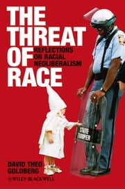 The Threat of Race - Reflections on Racial Neoliberalism ebook by David Theo Goldberg