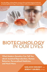 Biotechnology in Our Lives - What Modern Genetics Can Tell You about Assisted Reproduction, Human Behavior, and Personalized Medicine, and Much More ebook by Jeremy Gruber, Sheldon Krimsky