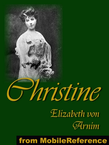 Christine: Presented Under Anonymous Pen-Name, Alice Cholmondeley (Mobi Classics) ebook by Elizabeth von Arnim