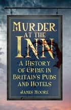 Murder at the Inn - A History of Crime in Britain's Pubs and Hotels ebook by James Moore