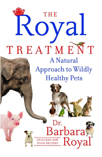 The Royal Treatment - A Natural Approach to Wildly Healthy Pets ebook by Barbara Royal Dr.