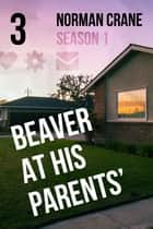 Beaver At His Parents' [Episode 3] ebook by Norman Crane