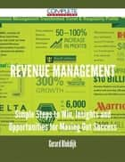 Revenue Management - Simple Steps to Win, Insights and Opportunities for Maxing Out Success ebook by Gerard Blokdijk