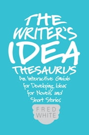 The Writer's Idea Thesaurus - An Interactive Guide for Developing Ideas for Novels and Short Stories ebook by Fred White