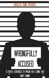 Wrongfully Accused - 15 People Sentenced to Prison for a Crime They Didn't Commit ebook by William Webb