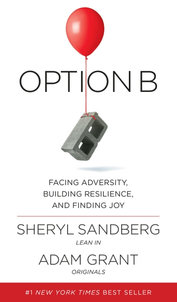 Option B - Facing Adversity, Building Resilience, and Finding Joy ebook by Sheryl Sandberg,Adam Grant