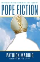 Pope Fiction - Answers to 30 Myths & Misconceptions About the Papacy eBook by Patrick Madrid