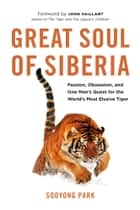 Great Soul of Siberia - Passion, Obsession, and One Man's Quest for the World's Most Elusive Tiger ebook by Sooyong Park, John Vaillant