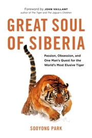 Great Soul of Siberia - Passion, Obsession, and One Man's Quest for the World's Most Elusive Tiger ebook by Sooyong Park,John Vaillant