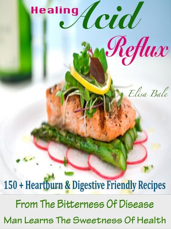 Healing Acid Reflux - 150 + Heartburn & Digestive Friendly Recipes From The Bitterness Of Disease Man Learns The Sweetness Of Health ebook by Elisa Bale