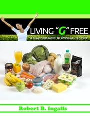 "Living ""G"" Free: A Beginners Guide to Living Gluten Free ebook by Robert B. Ingalls"
