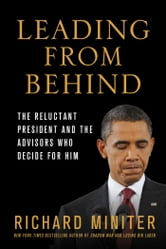 Leading from Behind - The Reluctant President and the Advisors Who Decide for Him ebook by Richard Miniter