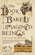 The Book of Barely Imagined Beings - A 21st Century Bestiary ebook by Caspar Henderson