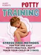 Potty Training: Stress-free Methods for Fun and Easy Potty practice. Potty Train Your Child in 3 days ebook by Mary Roberts