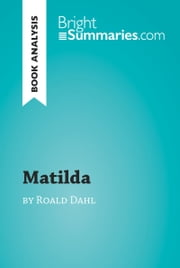 Matilda by Roald Dahl (Book Analysis) - Detailed summary, analysis and reading guide ebook by Bright Summaries