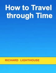 How to Travel through Time ebook by Richard Lighthouse