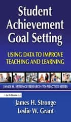 Student Achievement Goal Setting - Using Data to Improve Teaching and Learning ebook by Leslie Grant, James Stronge