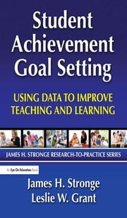 Student Achievement Goal Setting - Using Data to Improve Teaching and Learning ebook by Leslie Grant,James Stronge