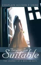Because I'm Suitable - The Journey of a Wife on Duty ebook by Allison P. Uribe