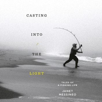 Casting into the Light - Tales of a Fishing Life audiobook by Janet Messineo