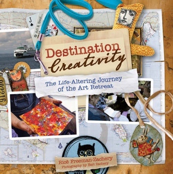 Destination Creativity - The Life-Altering Journey of the Art Retreat ebook by Rice Freeman-Zachery