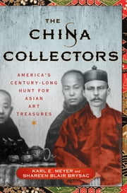 The China Collectors - America's Century-Long Hunt for Asian Art Treasures ebook by Karl E. Meyer,Shareen Blair Brysac