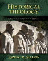 Historical Theology - An Introduction to Christian Doctrine ebook by Gregg Allison