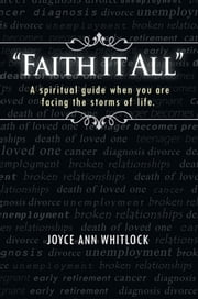"""Faith It All"" - A Spiritual Guide When You Are Facing the Storms of Life. ebook by Joyce Ann Whitlock"