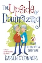 The Upside of Downsizing - 50 Ways to Create a Cozy Life ebook by Karen O'Connor