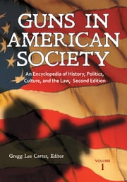 Guns in American Society: An Encyclopedia of History, Politics, Culture, and the Law [3 volumes] ebook by Gregg Lee Carter Ph.D.