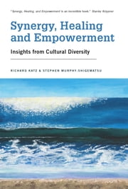 Synergy, Healing, and Empowerment - Insights from Cultural Diversity ebook by Richard Katz, PhD,Stephen Murphy-Shigematsu, PhD