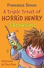 A Triple Treat of Horrid Henry - Mummy's Curse/Revenge/Bogey Babysitter ebook by Francesca Simon, Tony Ross
