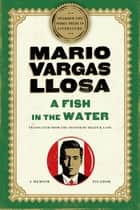 A Fish in the Water - A Memoir ebook by Mario Vargas Llosa, Helen Lane
