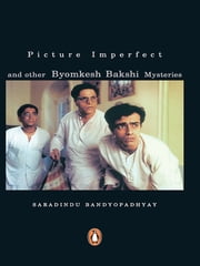 Picture Imperfect - and other Byomkesh Bakshi Mysteries ebook by Saradindu Bandyopadhyay