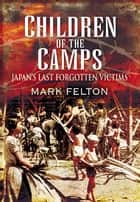 Children of the Camps - Japan's Last Forgotten Victims ebook by Felton, Mark