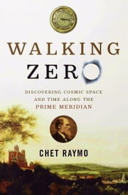 Walking Zero - Discovering Cosmic Space and Time Along the Prime Meridian ebook by Chet Raymo