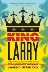 King Larry - The Life and Ruins of a Billionaire Genius ebook by James D. Scurlock