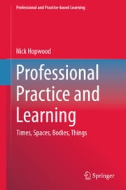 Professional Practice and Learning - Times, Spaces, Bodies, Things ebook by Nick Hopwood
