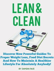 Lean and Clean: Discover New Powerful Guides to Proper Weight Loss, Food Diet Secrets and How to Maintain a Healthier Lifestyle for Absolutely Anybody! ebook by Damian Raji