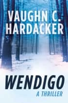 Wendigo - A Thriller ebook by Vaughn C. Hardacker
