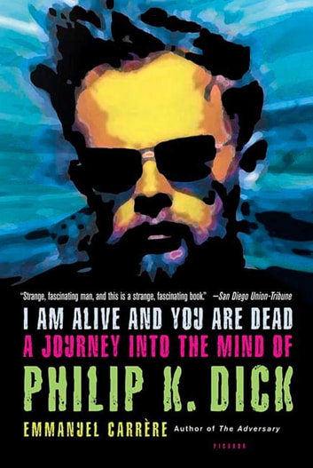 I Am Alive and You Are Dead - A Journey into the Mind of Philip K. Dick ebook by Emmanuel Carrère