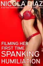 Filming her First Time Spanking Humiliation: A 1st Time Submissive Woman BDSM Short Story ebook by Nicola Diaz