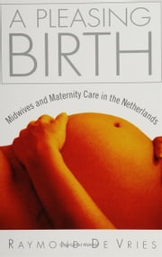 A Pleasing Birth: Midwives and Maternity Care ebook by de Vries, Raymond