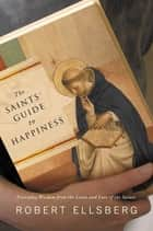 The Saints' Guide to Happiness ebook by Robert Ellsberg