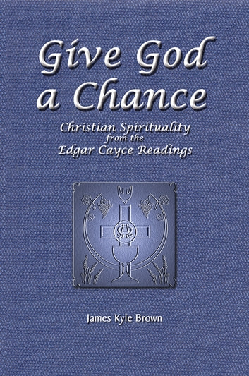 Give God a Chance - Christian Spirituality from the Edgar Cayce Readings ebook by James Kyle Brown