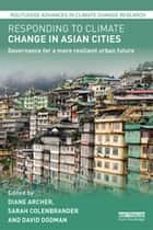 Responding to Climate Change in Asian Cities - Governance for a more resilient urban future ebook by Diane Archer, Sarah Colenbrander, David Dodman