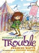 Tournament Trouble: Sword Girl Book 3 ebook by Frances Watts,Gregory Rogers