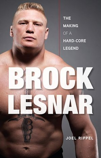 Brock Lesnar: The Making Of A Hard-Core Legend ebook by Joel Rippel