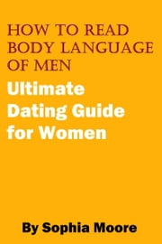 How To Read Body Language of Men: Ultimate Dating Guide for Women ebook by Sophia Moore