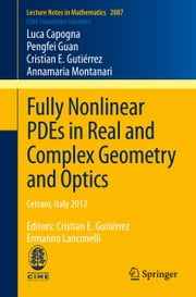 Fully Nonlinear PDEs in Real and Complex Geometry and Optics - Cetraro, Italy 2012, Editors: Cristian E. Gutiérrez, Ermanno Lanconelli ebook by Luca Capogna,Pengfei Guan,Cristian E. Gutiérrez,Annamaria Montanari,Ermanno Lanconelli,Cristian E. Gutiérrez